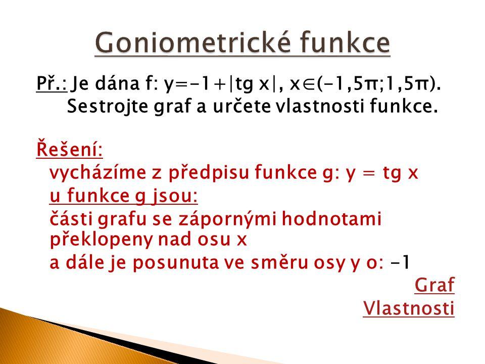 Př.: Je dána f: y=-1+∣tg x∣, x∈(-1,5π;1,5π). Sestrojte graf a určete vlastnosti funkce. Řešení: vycházíme z předpisu funkce g: y = tg x u funkce g jso