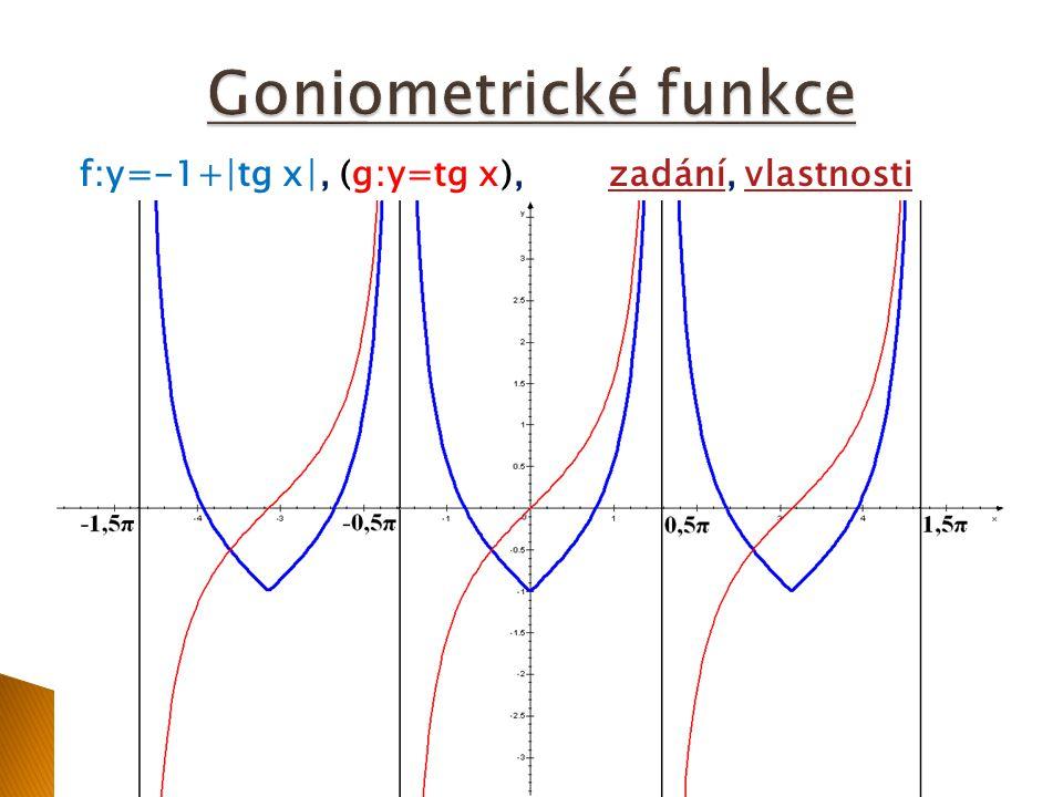 Předpis:f: y=-1+∣tg x∣grafgraf Vlastnosti funkce f určíme z grafu: H(f) = -1;∞)není prostá, není lichá, je sudá zdola omezenáje periodická s periodou π klesající: (-1,5π;-π), (-0,5π;0), (0,5π;π) rostoucí: (-π;-0,5π), (0;0,5π), (π;1,5π) průsečík s osou y: y = -1 průsečík s osou x: x = -1,25π; -0,75π; -0,25π; 0,25π; 0,75π; 1,25π lokální maximum: neexistuje lokální minimum (y=-1): x = -π, 0, π