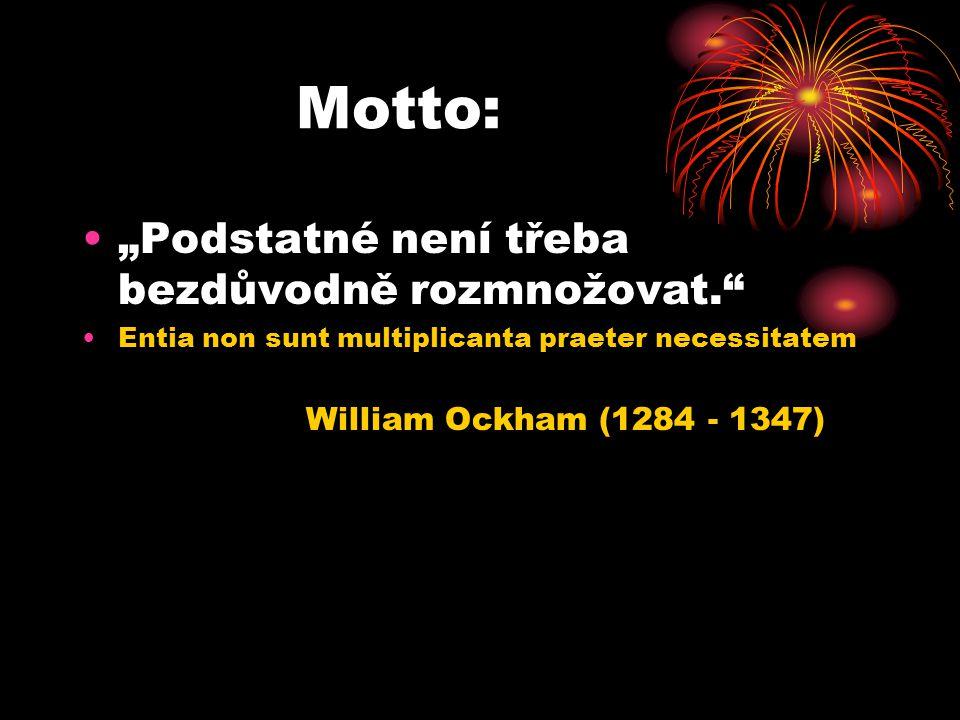 "Motto: •""Podstatné není třeba bezdůvodně rozmnožovat."" •Entia non sunt multiplicanta praeter necessitatem William Ockham (1284 - 1347)"