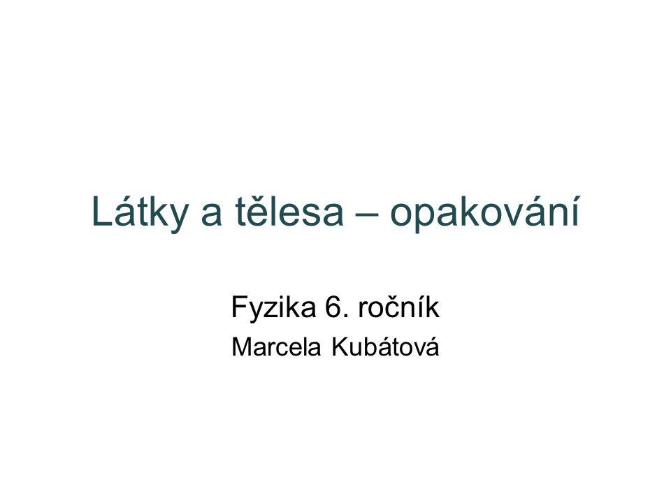 Látky a tělesa – opakování Fyzika 6. ročník Marcela Kubátová
