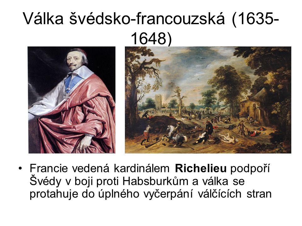 Válka švédsko-francouzská (1635- 1648) •Francie vedená kardinálem Richelieu podpoří Švédy v boji proti Habsburkům a válka se protahuje do úplného vyče