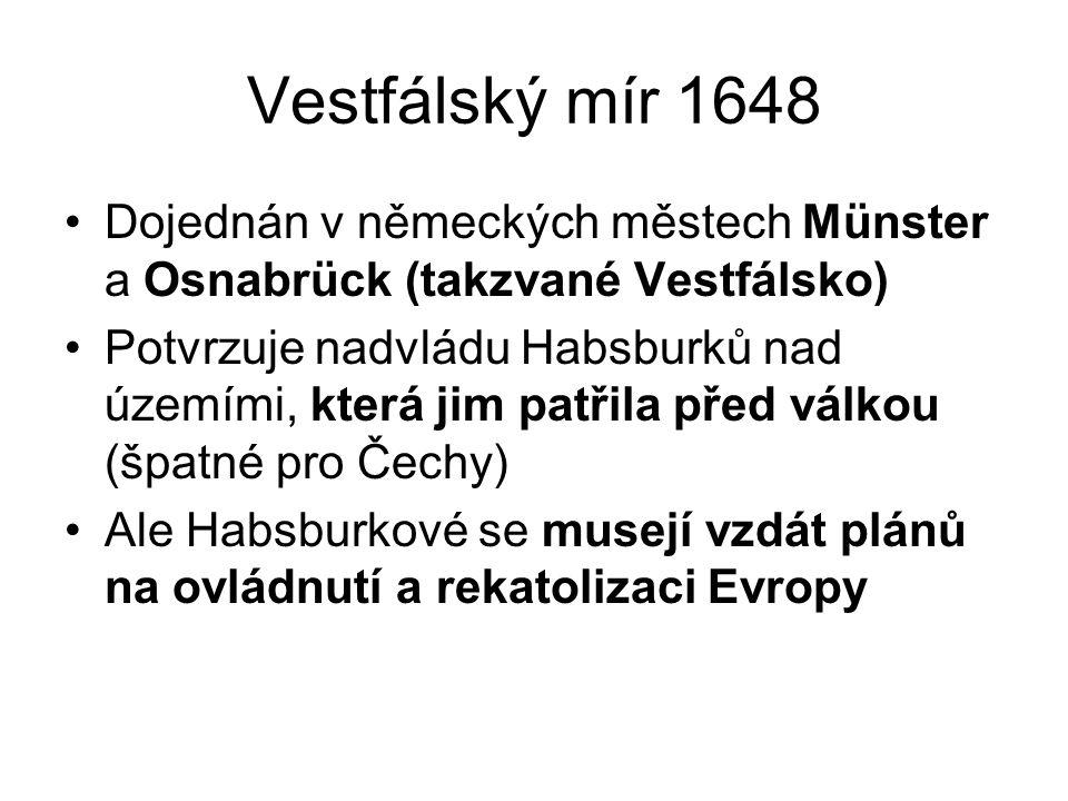 Vestfálský mír 1648 •Dojednán v německých městech Münster a Osnabrück (takzvané Vestfálsko) •Potvrzuje nadvládu Habsburků nad územími, která jim patři