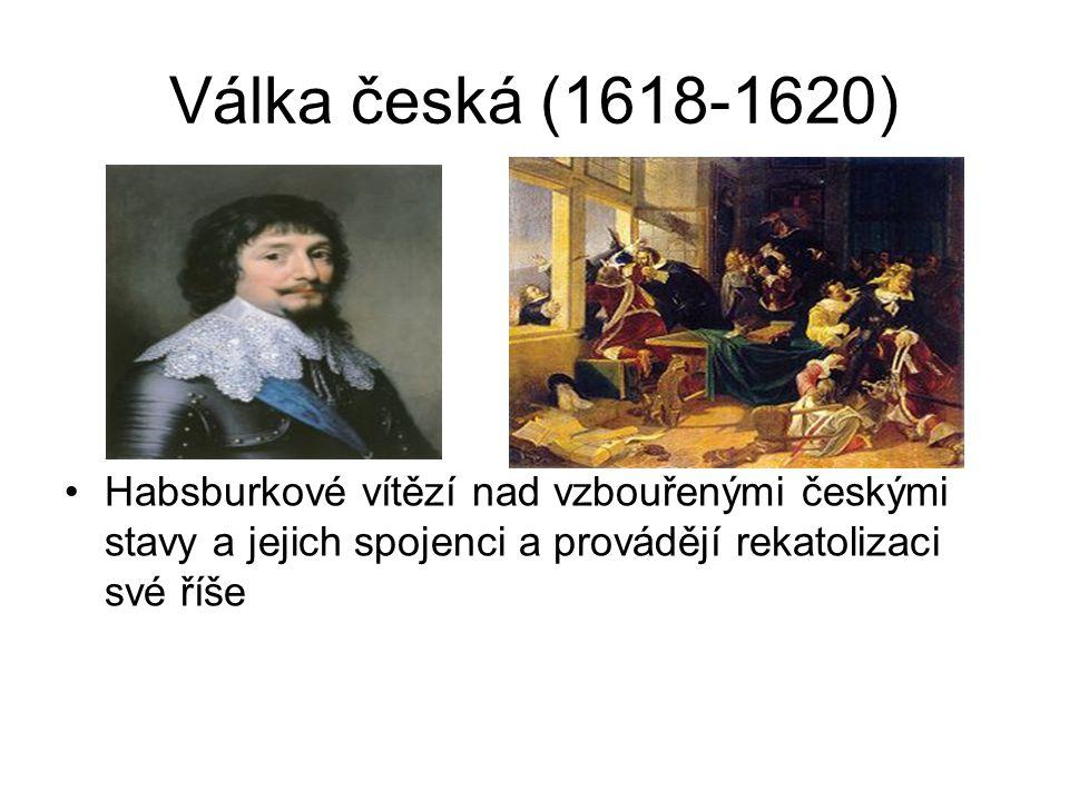 Válka česká (1618-1620) •Habsburkové vítězí nad vzbouřenými českými stavy a jejich spojenci a provádějí rekatolizaci své říše