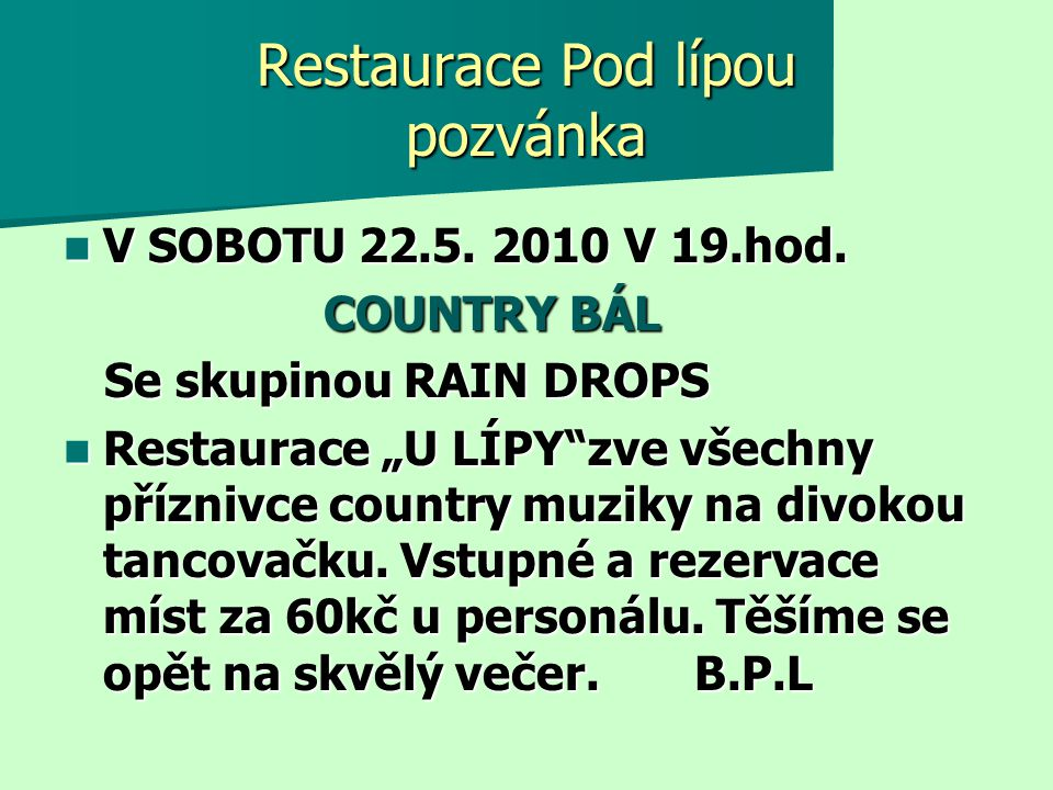 """Restaurace Pod lípou pozvánka  V SOBOTU 22.5. 2010 V 19.hod. COUNTRY BÁL COUNTRY BÁL Se skupinou RAIN DROPS Se skupinou RAIN DROPS  Restaurace """"U LÍ"""