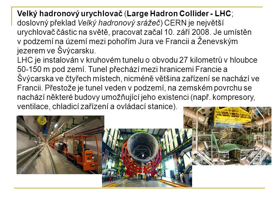 Velký hadronový urychlovač (Large Hadron Collider - LHC; doslovný překlad Velký hadronový srážeč) CERN je největší urychlovač částic na světě, pracovat začal 10.
