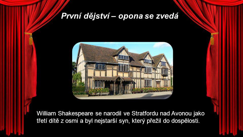 První dějství – opona se zvedá William Shakespeare se narodil ve Stratfordu nad Avonou jako třetí dítě z osmi a byl nejstarší syn, který přežil do dos