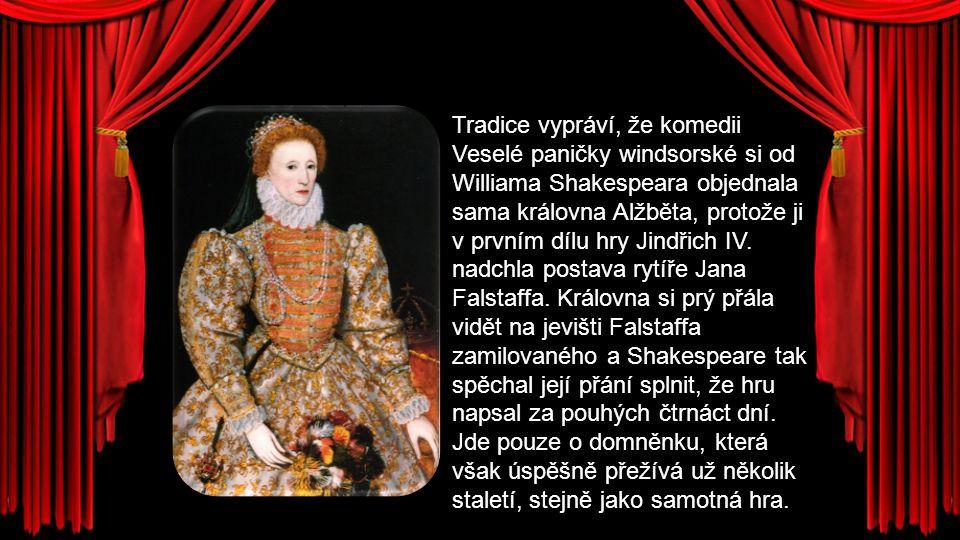Tradice vypráví, že komedii Veselé paničky windsorské si od Williama Shakespeara objednala sama královna Alžběta, protože ji v prvním dílu hry Jindřic