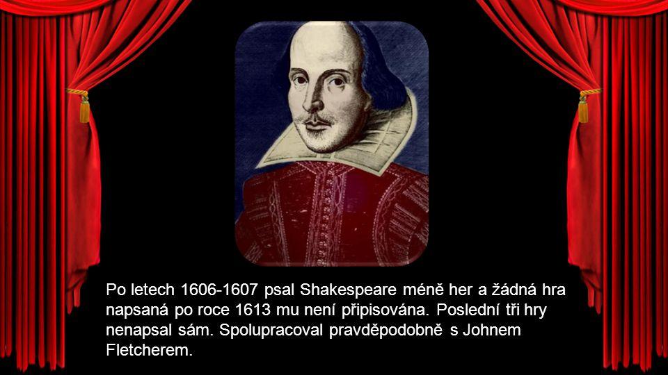 Po letech 1606-1607 psal Shakespeare méně her a žádná hra napsaná po roce 1613 mu není připisována. Poslední tři hry nenapsal sám. Spolupracoval pravd