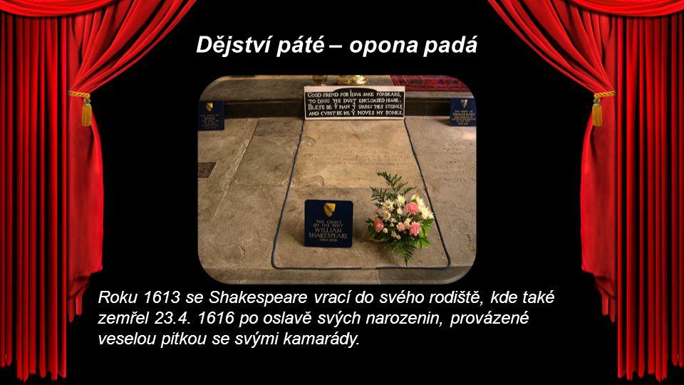 Dějství páté – opona padá Roku 1613 se Shakespeare vrací do svého rodiště, kde také zemřel 23.4. 1616 po oslavě svých narozenin, provázené veselou pit