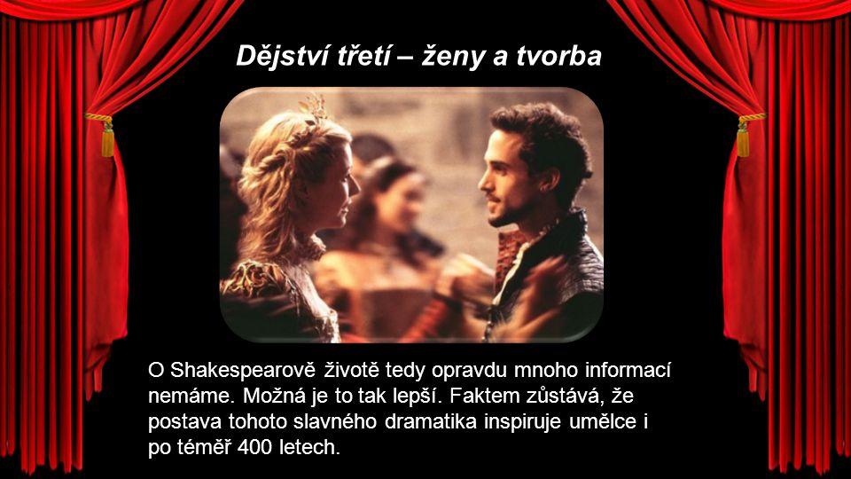 Dějství třetí – ženy a tvorba O Shakespearově životě tedy opravdu mnoho informací nemáme. Možná je to tak lepší. Faktem zůstává, že postava tohoto sla