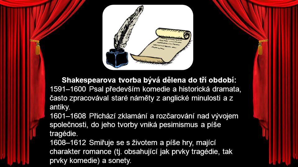 Shakespearova tvorba bývá dělena do tří období: 1591–1600 Psal především komedie a historická dramata, často zpracovával staré náměty z anglické minulosti a z antiky.