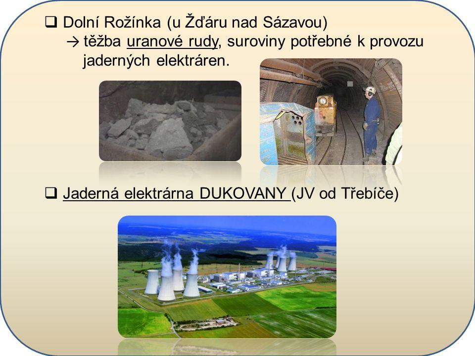  Dolní Rožínka (u Žďáru nad Sázavou) → těžba uranové rudy, suroviny potřebné k provozu jaderných elektráren.  Jaderná elektrárna DUKOVANY (JV od Tře