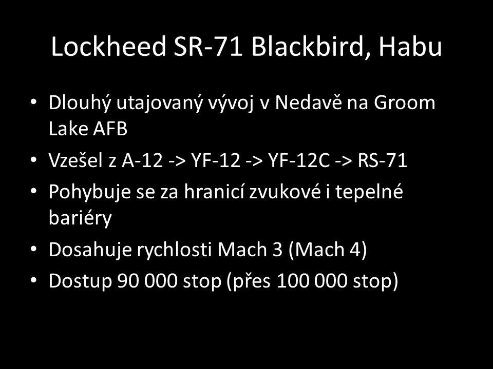 Lockheed SR-71 Blackbird, Habu • Dlouhý utajovaný vývoj v Nedavě na Groom Lake AFB • Vzešel z A-12 -> YF-12 -> YF-12C -> RS-71 • Pohybuje se za hranicí zvukové i tepelné bariéry • Dosahuje rychlosti Mach 3 (Mach 4) • Dostup 90 000 stop (přes 100 000 stop)