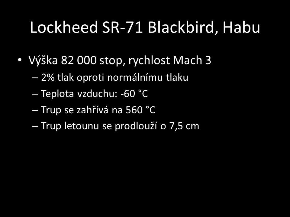 Lockheed SR-71 Blackbird, Habu • Výška 82 000 stop, rychlost Mach 3 – 2% tlak oproti normálnímu tlaku – Teplota vzduchu: -60 °C – Trup se zahřívá na 560 °C – Trup letounu se prodlouží o 7,5 cm