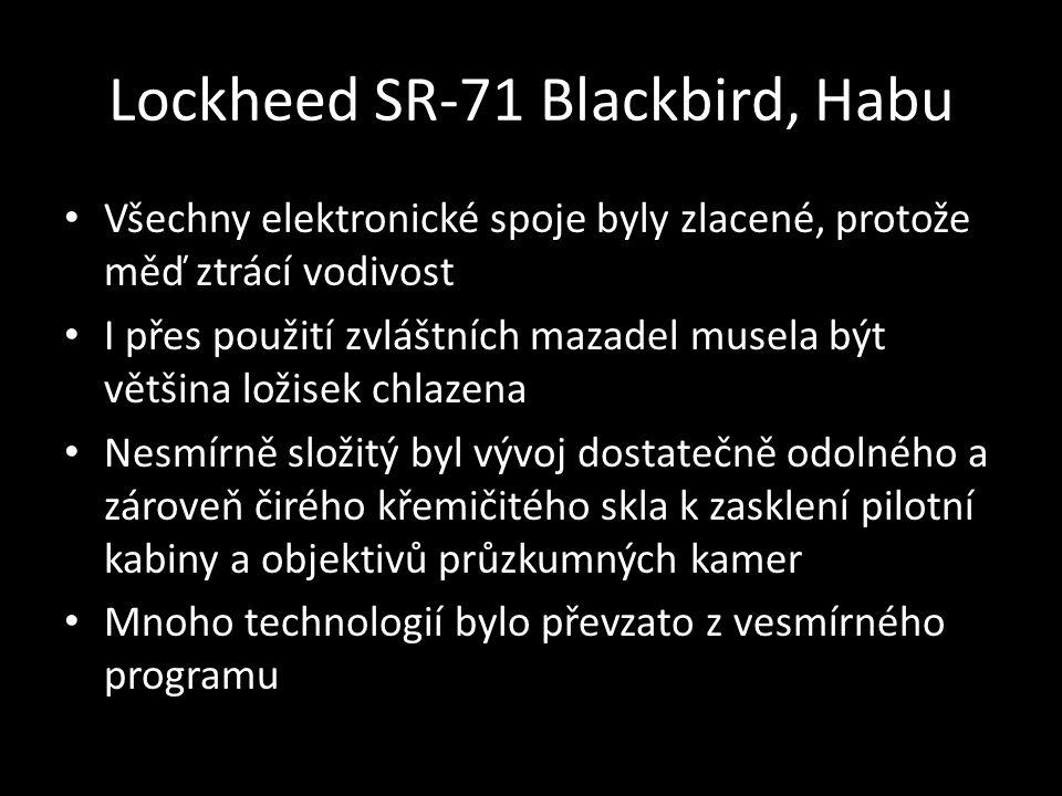Lockheed SR-71 Blackbird, Habu • Všechny elektronické spoje byly zlacené, protože měď ztrácí vodivost • I přes použití zvláštních mazadel musela být většina ložisek chlazena • Nesmírně složitý byl vývoj dostatečně odolného a zároveň čirého křemičitého skla k zasklení pilotní kabiny a objektivů průzkumných kamer • Mnoho technologií bylo převzato z vesmírného programu