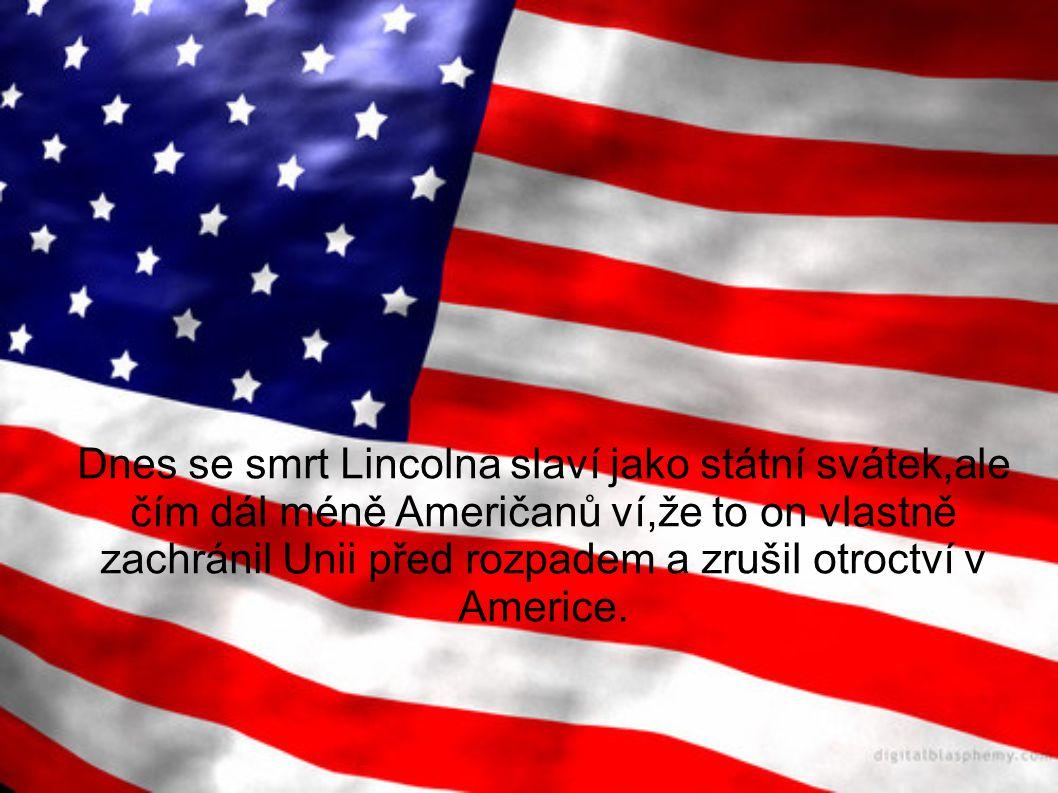 Dnes se smrt Lincolna slaví jako státní svátek,ale čím dál méně Američanů ví,že to on vlastně zachránil Unii před rozpadem a zrušil otroctví v Americe