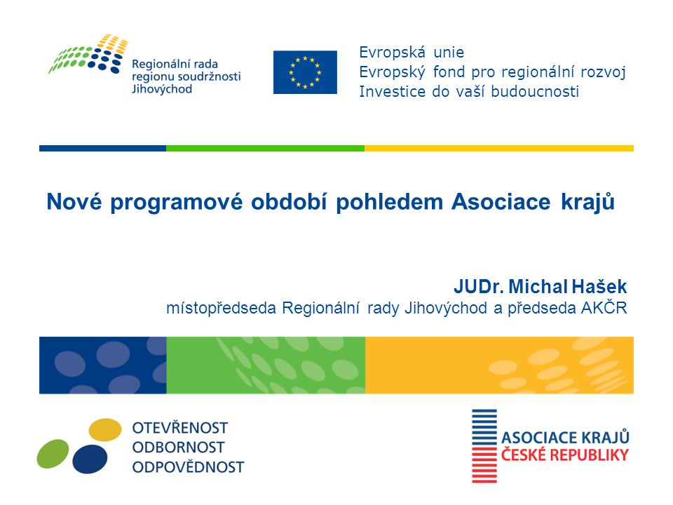 Nové programové období pohledem Asociace krajů JUDr. Michal Hašek místopředseda Regionální rady Jihovýchod a předseda AKČR Evropská unie Evropský fond