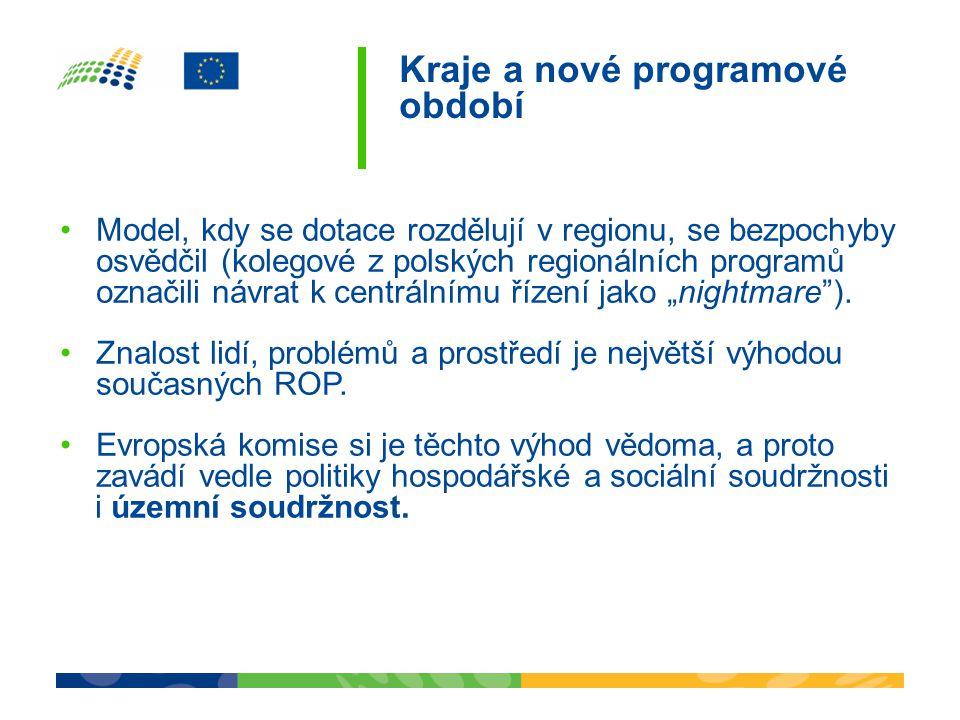 """Kraje a nové programové období •Model, kdy se dotace rozdělují v regionu, se bezpochyby osvědčil (kolegové z polských regionálních programů označili návrat k centrálnímu řízení jako """"nightmare )."""