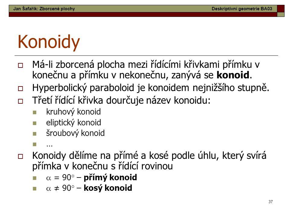 37 Konoidy  Má-li zborcená plocha mezi řídícími křivkami přímku v konečnu a přímku v nekonečnu, zanývá se konoid.  Hyperbolický paraboloid je konoid