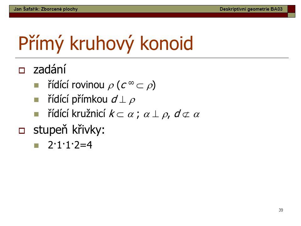 39 Přímý kruhový konoid  zadání  řídící rovinou  (c ∞   )  řídící přímkou d    řídící kružnicí k   ;   , d    stupeň křivky:  2·1·1·