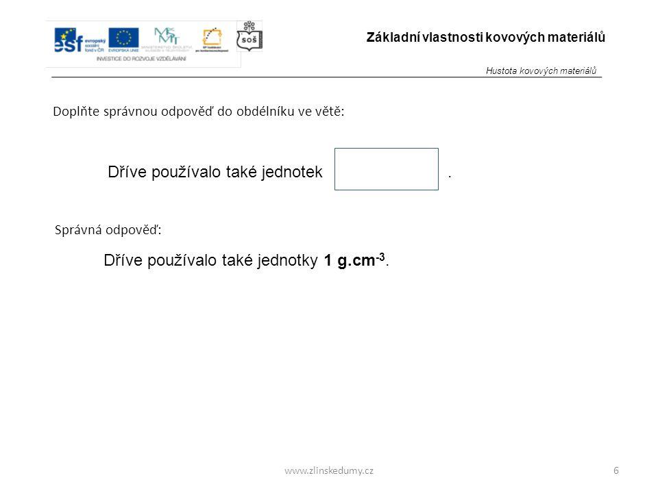www.zlinskedumy.cz Doplňte správnou odpověď do obdélníku ve větě: 7 Základní vlastnosti kovových materiálů Převádíme : 1 g.cm -3 = kg.m -3.