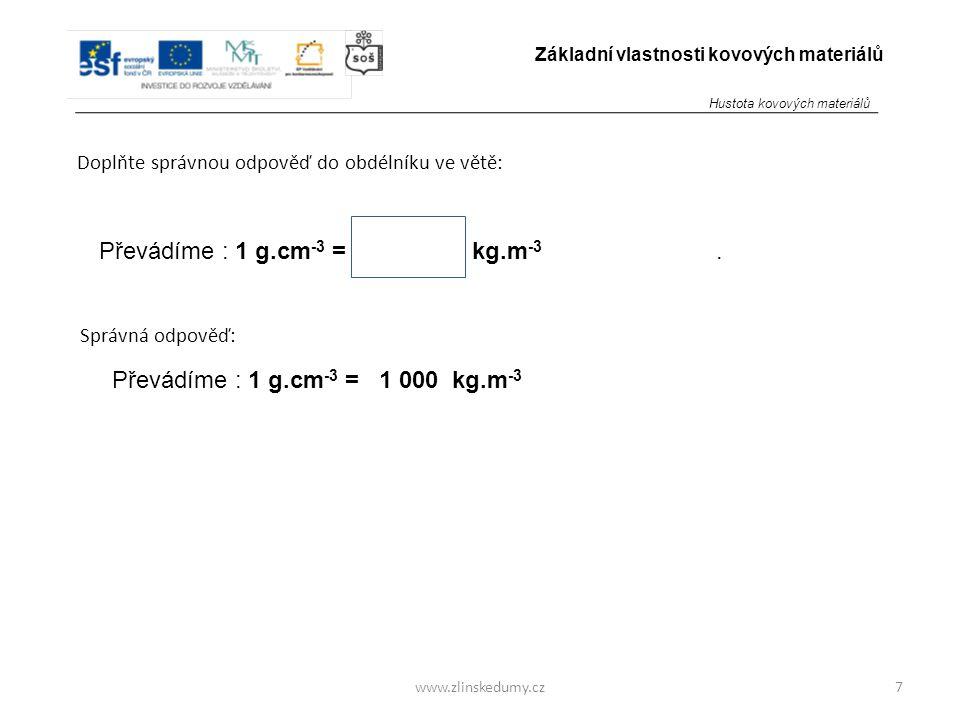 www.zlinskedumy.cz Doplňte správnou odpověď do obdélníku ve větě: 7 Základní vlastnosti kovových materiálů Převádíme : 1 g.cm -3 = kg.m -3. Převádíme