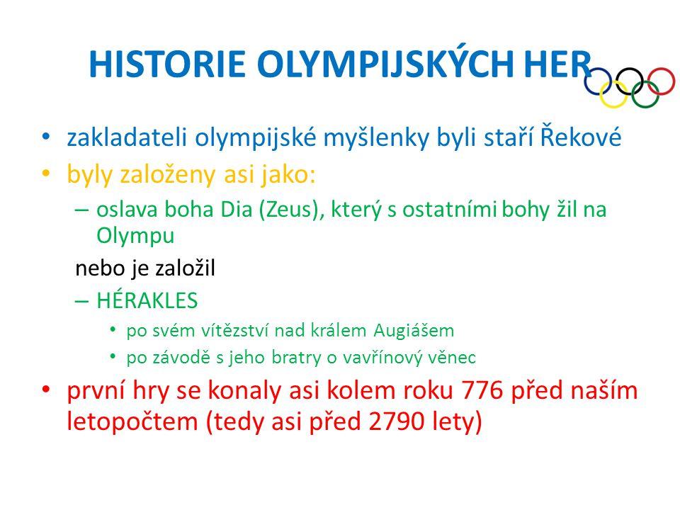 HISTORIE OLYMPIJSKÝCH HER • zakladateli olympijské myšlenky byli staří Řekové • byly založeny asi jako: – oslava boha Dia (Zeus), který s ostatními bohy žil na Olympu nebo je založil – HÉRAKLES • po svém vítězství nad králem Augiášem • po závodě s jeho bratry o vavřínový věnec • první hry se konaly asi kolem roku 776 před naším letopočtem (tedy asi před 2790 lety)