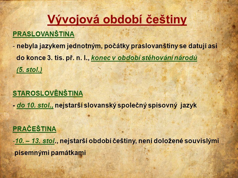 Vývojová období češtiny PRASLOVANŠTINA - nebyla jazykem jednotným, počátky praslovanštiny se datují asi do konce 3. tis. př. n. l., konec v období stě
