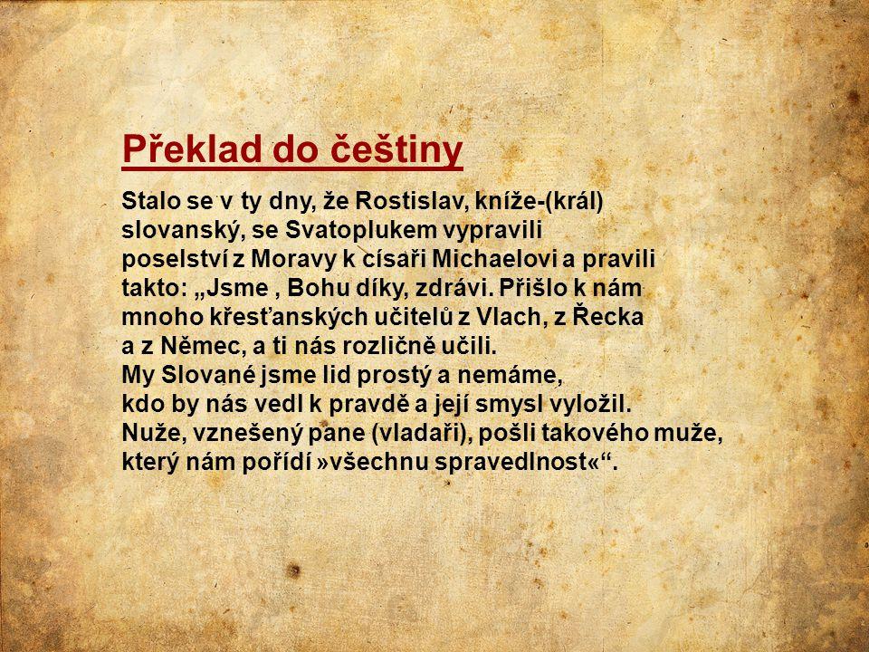 Překlad do češtiny Stalo se v ty dny, že Rostislav, kníže-(král) slovanský, se Svatoplukem vypravili poselství z Moravy k císaři Michaelovi a pravili