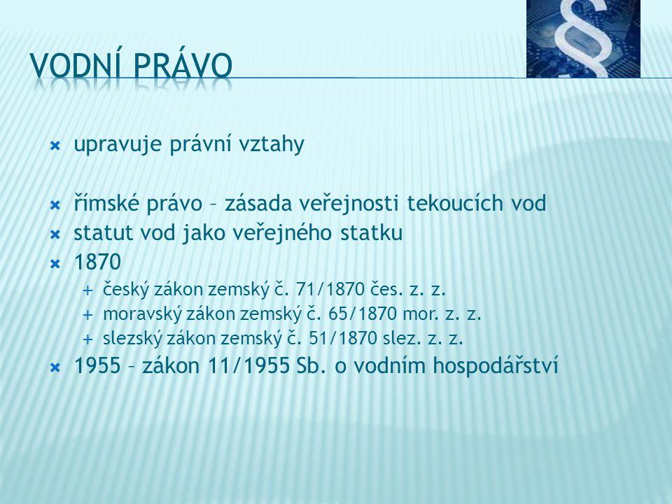  upravuje právní vztahy  římské právo – zásada veřejnosti tekoucích vod  statut vod jako veřejného statku  1870  český zákon zemský č.