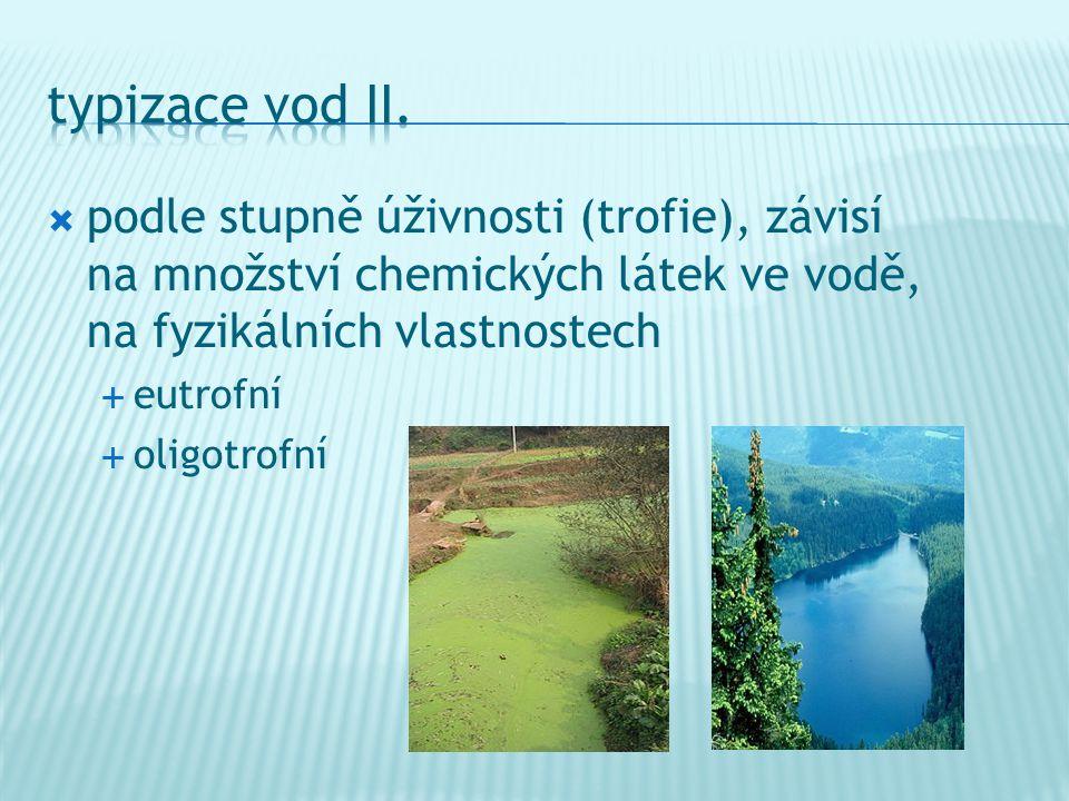  podle stupně úživnosti (trofie), závisí na množství chemických látek ve vodě, na fyzikálních vlastnostech  eutrofní  oligotrofní