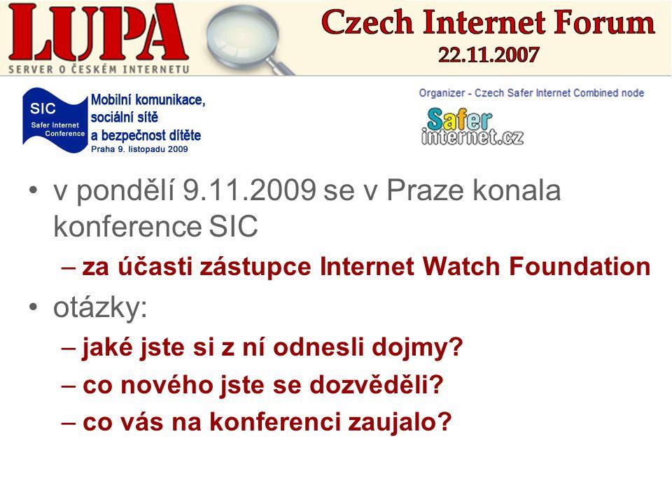 •v pondělí 9.11.2009 se v Praze konala konference SIC –za účasti zástupce Internet Watch Foundation •otázky: –jaké jste si z ní odnesli dojmy.