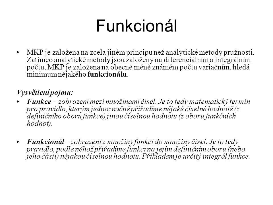 Funkcionál •MKP je založena na zcela jiném principu než analytické metody pružnosti. Zatímco analytické metody jsou založeny na diferenciálním a integ