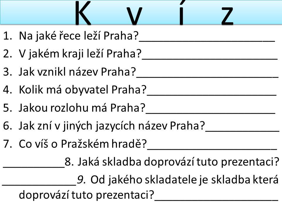K v í z 1.Na jaké řece leží Praha?______________________ 2.V jakém kraji leží Praha?______________________ 3.Jak vznikl název Praha?__________________