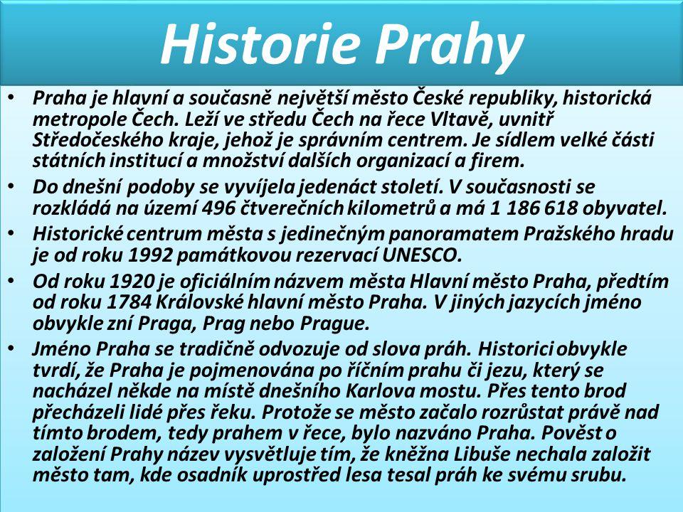 Historie Prahy • Praha je hlavní a současně největší město České republiky, historická metropole Čech. Leží ve středu Čech na řece Vltavě, uvnitř Stře