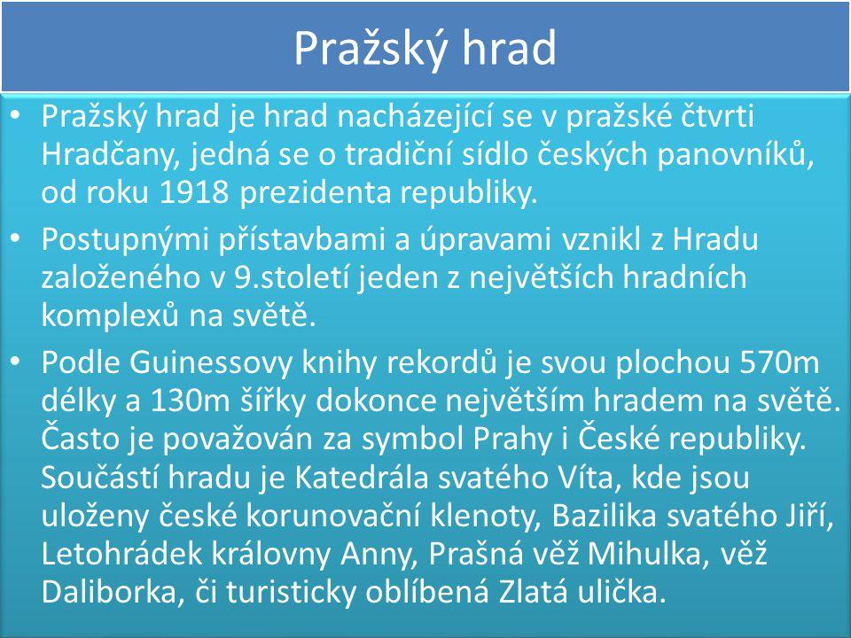 Pražský hrad • Pražský hrad je hrad nacházející se v pražské čtvrti Hradčany, jedná se o tradiční sídlo českých panovníků, od roku 1918 prezidenta rep