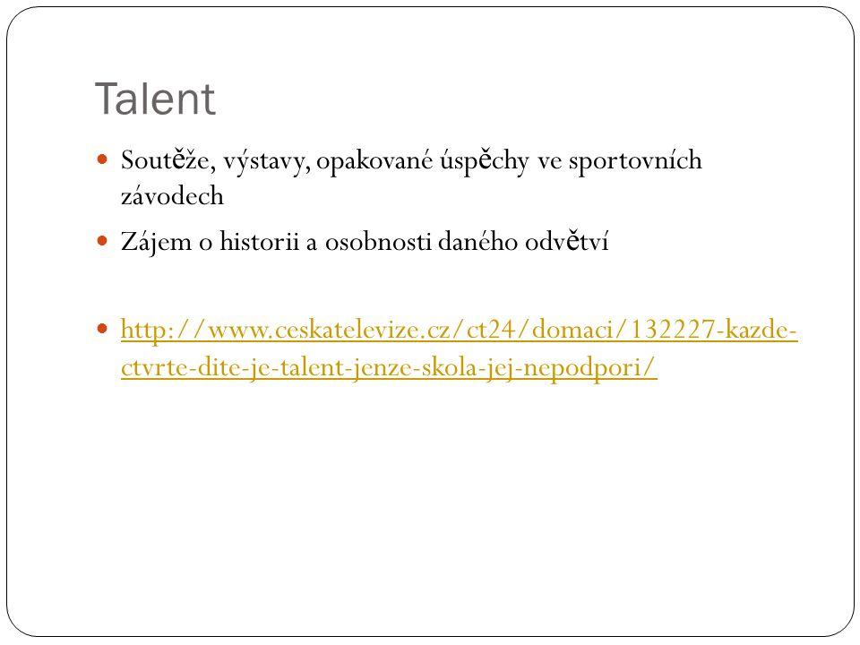 Talent  Sout ě že, výstavy, opakované úsp ě chy ve sportovních závodech  Zájem o historii a osobnosti daného odv ě tví  http://www.ceskatelevize.cz/ct24/domaci/132227-kazde- ctvrte-dite-je-talent-jenze-skola-jej-nepodpori/ http://www.ceskatelevize.cz/ct24/domaci/132227-kazde- ctvrte-dite-je-talent-jenze-skola-jej-nepodpori/
