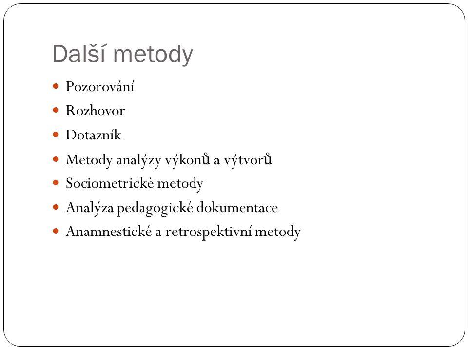 Další metody  Pozorování  Rozhovor  Dotazník  Metody analýzy výkon ů a výtvor ů  Sociometrické metody  Analýza pedagogické dokumentace  Anamnestické a retrospektivní metody