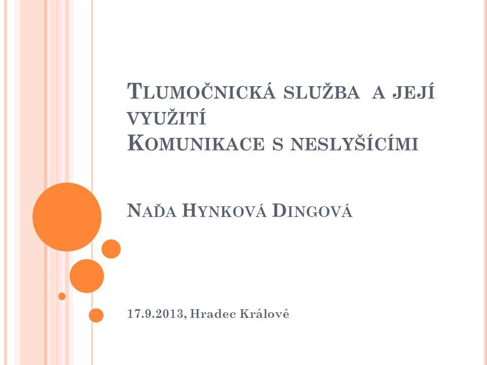 T LUMOČNICKÁ SLUŽBA A JEJÍ VYUŽITÍ K OMUNIKACE S NESLYŠÍCÍMI N AĎA H YNKOVÁ D INGOVÁ 17.9.2013, Hradec Králové