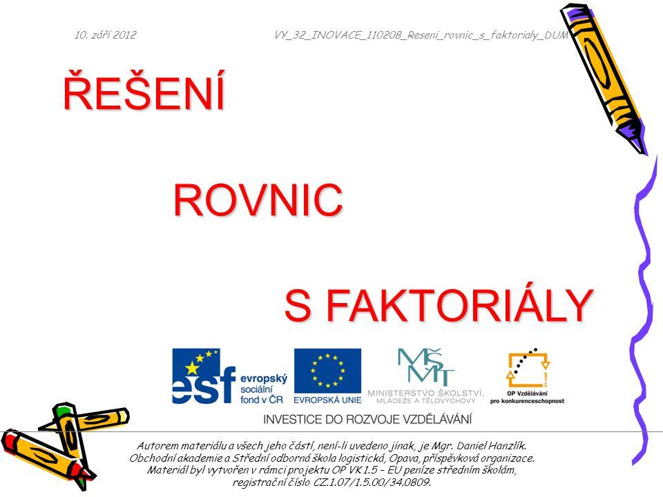 10. září 2012VY_32_INOVACE_110208_Reseni_rovnic_s_faktorialy_DUM ŘEŠENÍ ROVNIC S FAKTORIÁLY Autorem materiálu a všech jeho částí, není-li uvedeno jina
