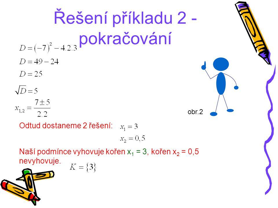 Řešení příkladu 2 - pokračování Odtud dostaneme 2 řešení: Naší podmínce vyhovuje kořen x 1 = 3, kořen x 2 = 0,5 nevyhovuje. obr.2
