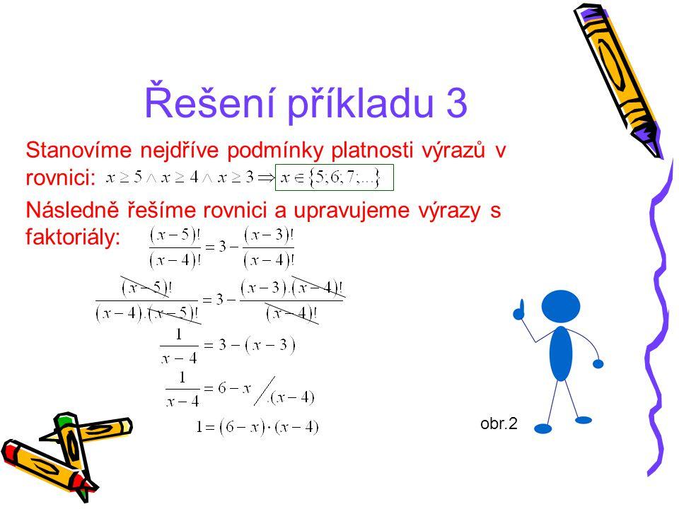 Řešení příkladu 3 Stanovíme nejdříve podmínky platnosti výrazů v rovnici: Následně řešíme rovnici a upravujeme výrazy s faktoriály: obr.2