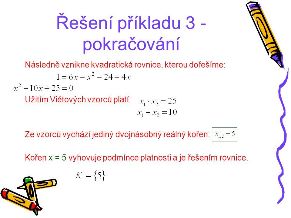 Řešení příkladu 3 - pokračování Následně vznikne kvadratická rovnice, kterou dořešíme: Užitím Viétových vzorců platí: Ze vzorců vychází jediný dvojnás