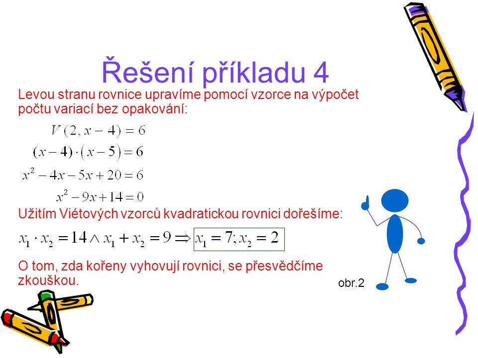 Řešení příkladu 4 Levou stranu rovnice upravíme pomocí vzorce na výpočet počtu variací bez opakování: Užitím Viétových vzorců kvadratickou rovnici doř