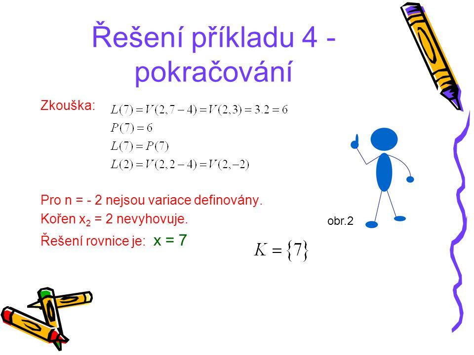 Řešení příkladu 4 - pokračování Zkouška: Pro n = - 2 nejsou variace definovány. Kořen x 2 = 2 nevyhovuje. Řešení rovnice je: x = 7 obr.2
