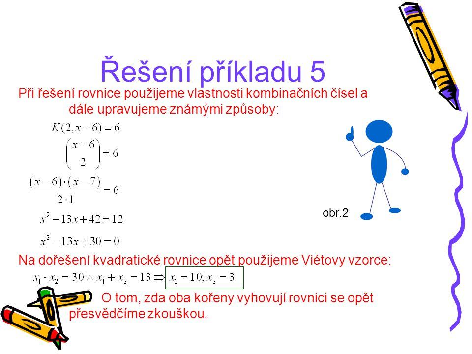Řešení příkladu 5 Při řešení rovnice použijeme vlastnosti kombinačních čísel a dále upravujeme známými způsoby: Na dořešení kvadratické rovnice opět p