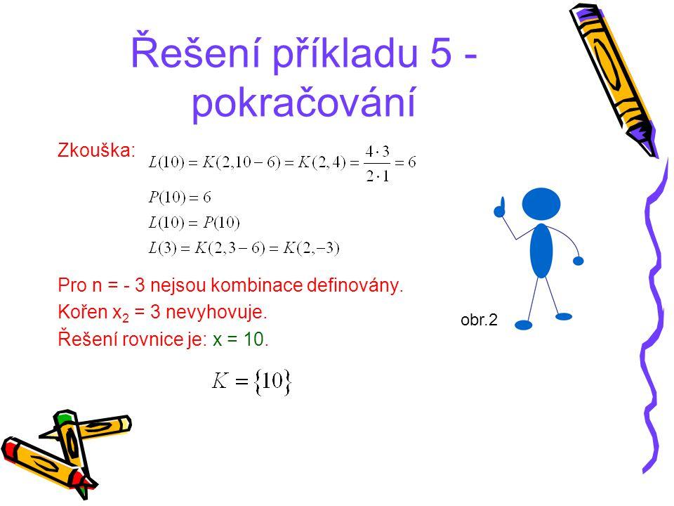 Řešení příkladu 5 - pokračování Zkouška: Pro n = - 3 nejsou kombinace definovány. Kořen x 2 = 3 nevyhovuje. Řešení rovnice je: x = 10. obr.2