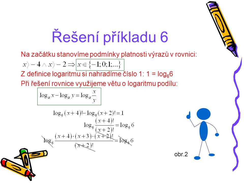 Řešení příkladu 6 Na začátku stanovíme podmínky platnosti výrazů v rovnici: Z definice logaritmu si nahradíme číslo 1: 1 = log 6 6 Při řešení rovnice