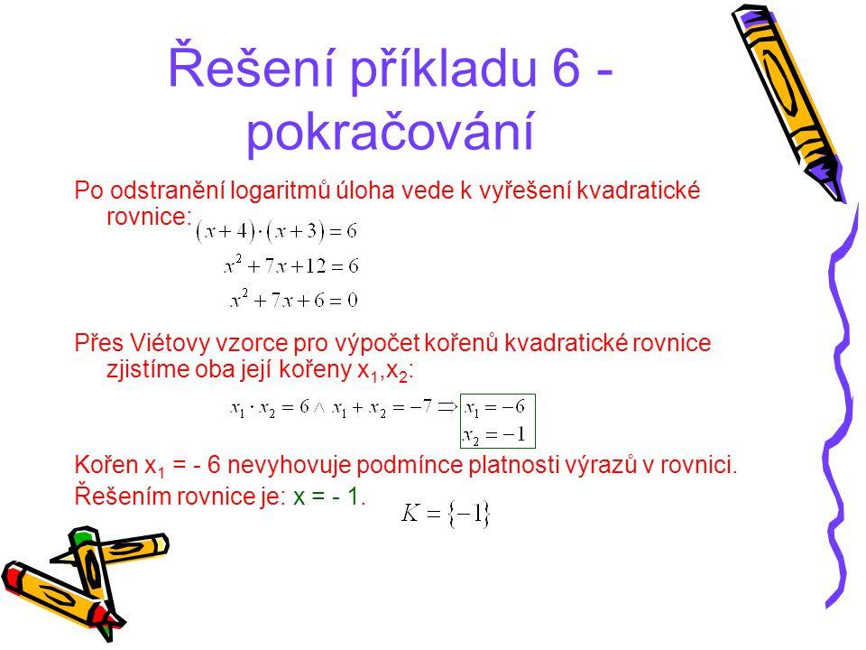 Řešení příkladu 6 - pokračování Po odstranění logaritmů úloha vede k vyřešení kvadratické rovnice: Přes Viétovy vzorce pro výpočet kořenů kvadratické