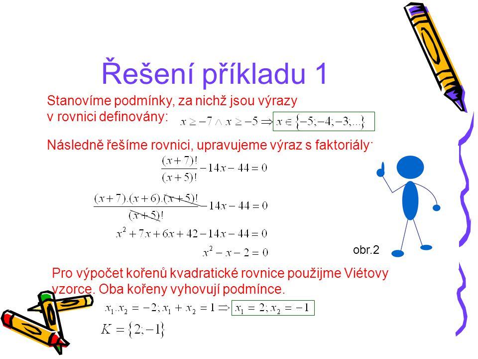 Řešení příkladu 1 Stanovíme podmínky, za nichž jsou výrazy v rovnici definovány: Následně řešíme rovnici, upravujeme výraz s faktoriály: Pro výpočet k